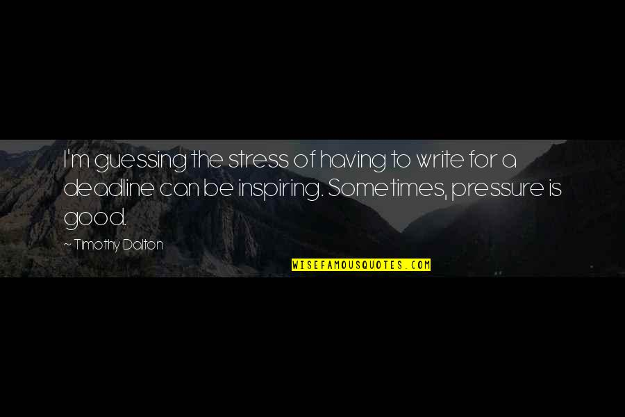 Dalton Quotes By Timothy Dalton: I'm guessing the stress of having to write