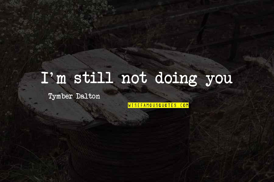 Dalton Quotes By Tymber Dalton: I'm still not doing you