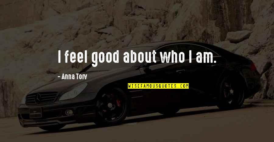Dam Girl Quotes By Anna Torv: I feel good about who I am.