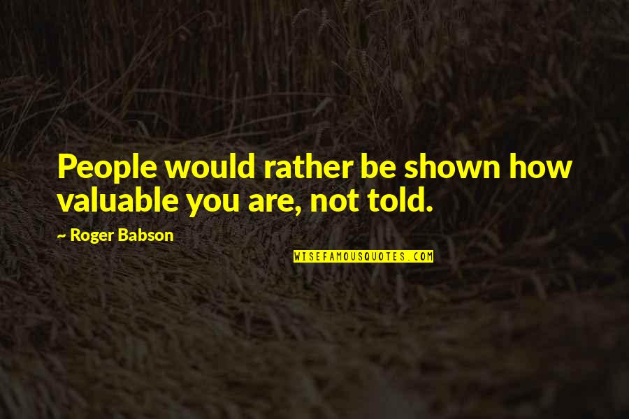 Dam Girl Quotes By Roger Babson: People would rather be shown how valuable you