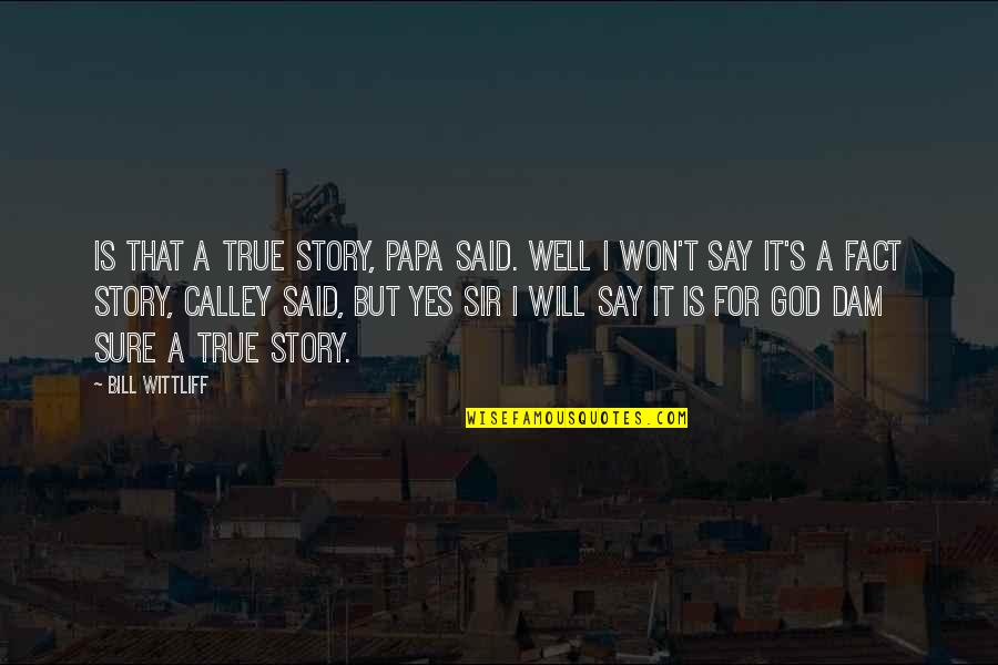 Dam Quotes By Bill Wittliff: Is that a True Story, Papa said. Well