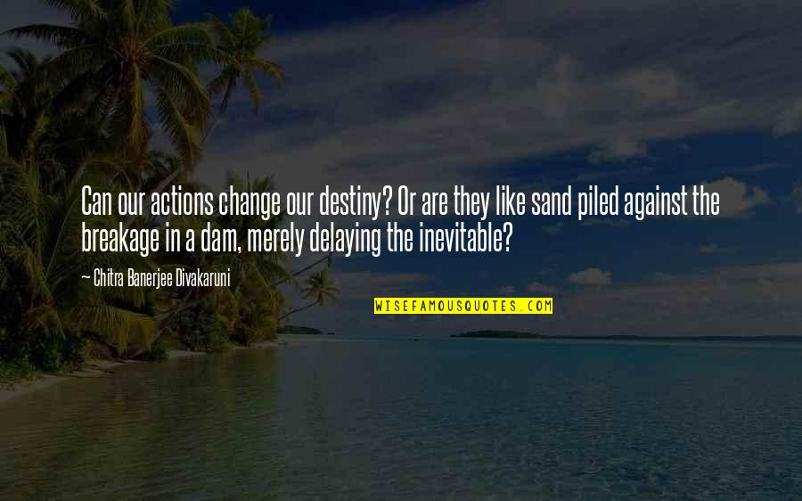 Dam Quotes By Chitra Banerjee Divakaruni: Can our actions change our destiny? Or are