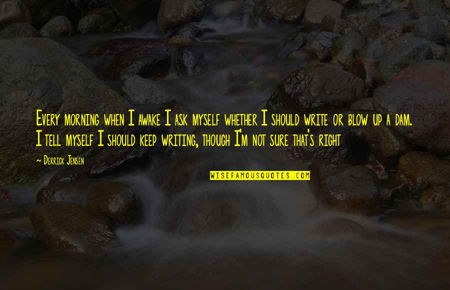 Dam Quotes By Derrick Jensen: Every morning when I awake I ask myself
