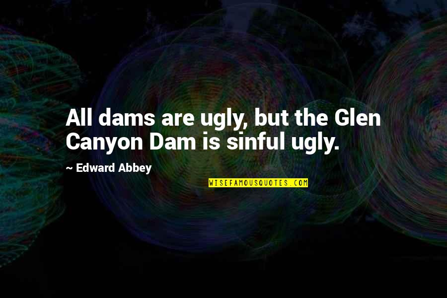 Dam Quotes By Edward Abbey: All dams are ugly, but the Glen Canyon