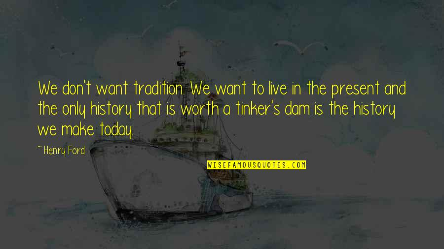 Dam Quotes By Henry Ford: We don't want tradition. We want to live