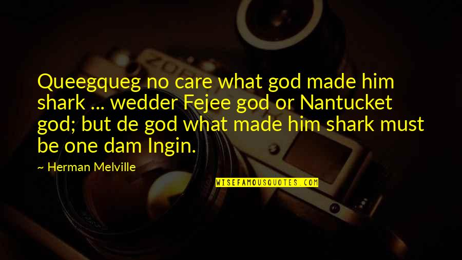 Dam Quotes By Herman Melville: Queegqueg no care what god made him shark