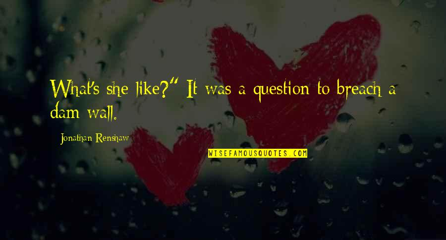"""Dam Quotes By Jonathan Renshaw: What's she like?"""" It was a question to"""