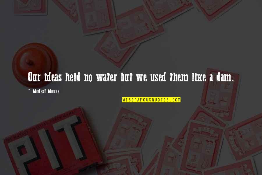 Dam Quotes By Modest Mouse: Our ideas held no water but we used