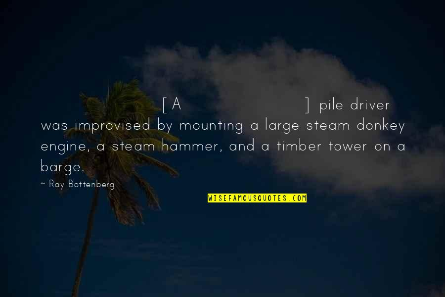 Dam Quotes By Ray Bottenberg: [A] pile driver was improvised by mounting a