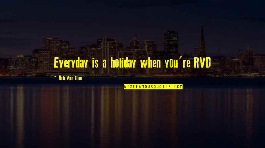 Dam Quotes By Rob Van Dam: Everyday is a holiday when you're RVD