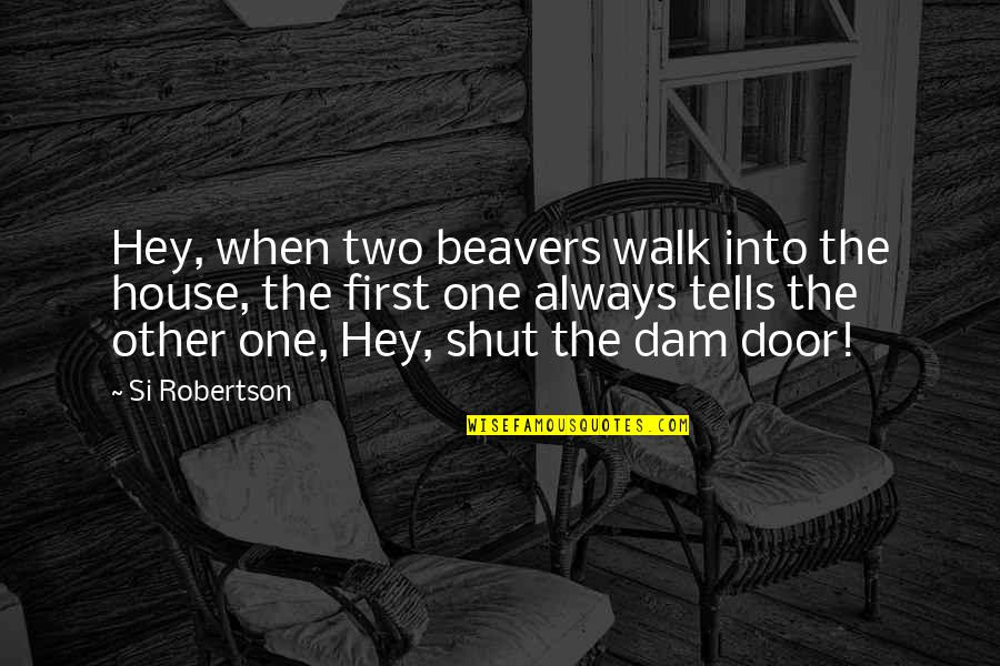 Dam Quotes By Si Robertson: Hey, when two beavers walk into the house,