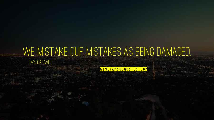 Damaged Quotes And Quotes By Taylor Swift: We mistake our mistakes as being damaged.