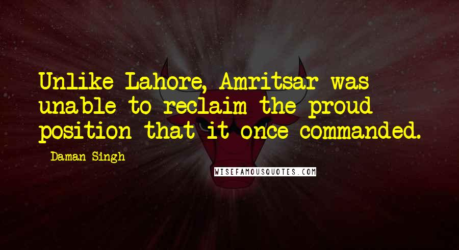Daman Singh quotes: Unlike Lahore, Amritsar was unable to reclaim the proud position that it once commanded.