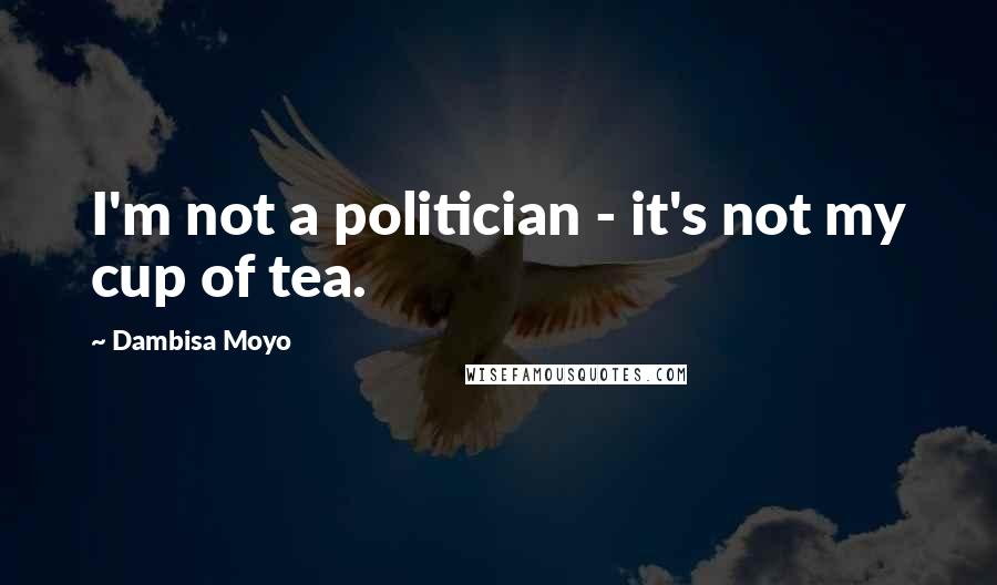 Dambisa Moyo quotes: I'm not a politician - it's not my cup of tea.