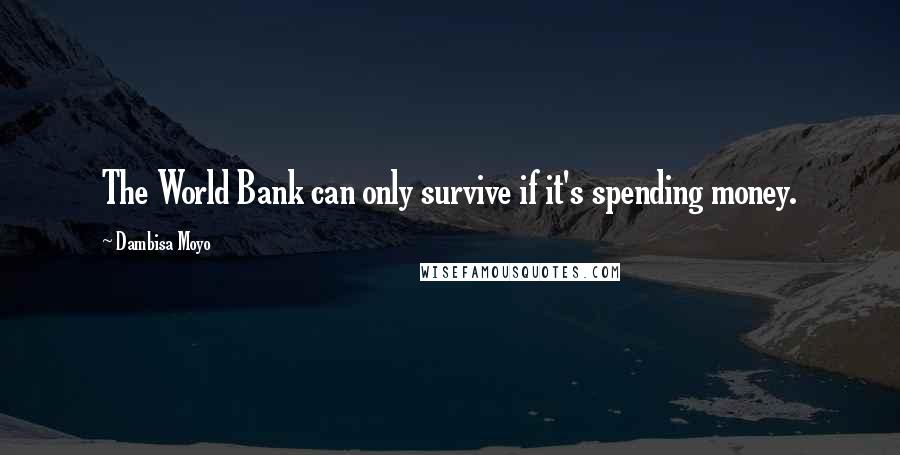 Dambisa Moyo quotes: The World Bank can only survive if it's spending money.