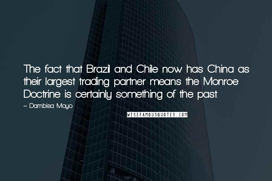 Dambisa Moyo quotes: The fact that Brazil and Chile now has China as their largest trading partner means the Monroe Doctrine is certainly something of the past.