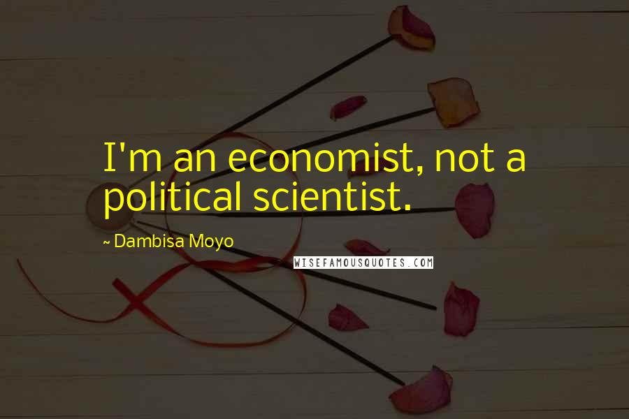 Dambisa Moyo quotes: I'm an economist, not a political scientist.