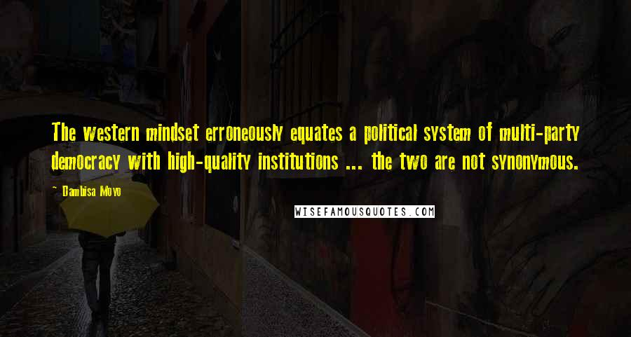 Dambisa Moyo quotes: The western mindset erroneously equates a political system of multi-party democracy with high-quality institutions ... the two are not synonymous.