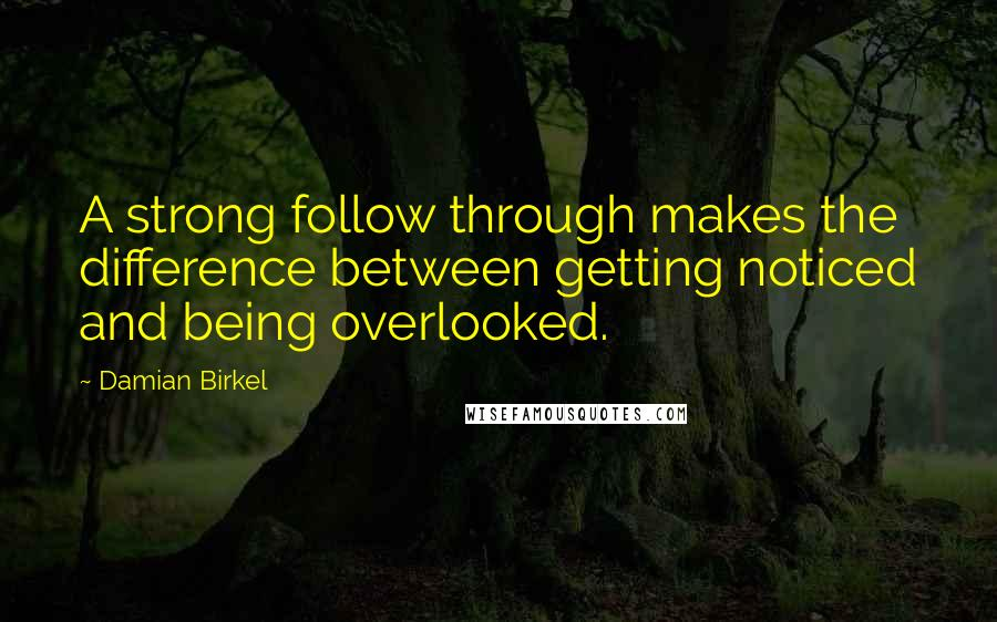 Damian Birkel quotes: A strong follow through makes the difference between getting noticed and being overlooked.