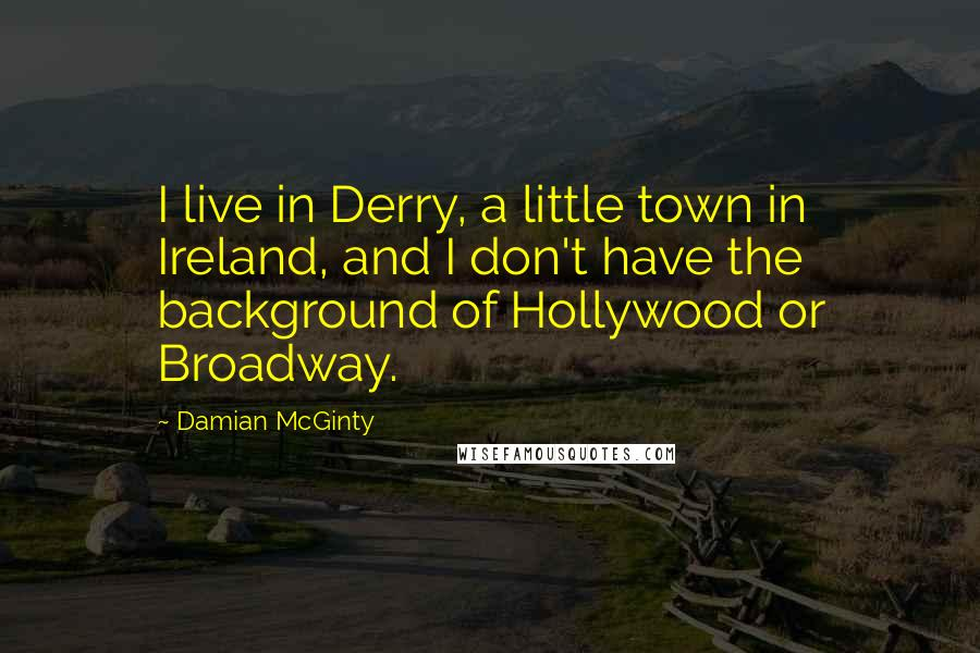 Damian McGinty quotes: I live in Derry, a little town in Ireland, and I don't have the background of Hollywood or Broadway.
