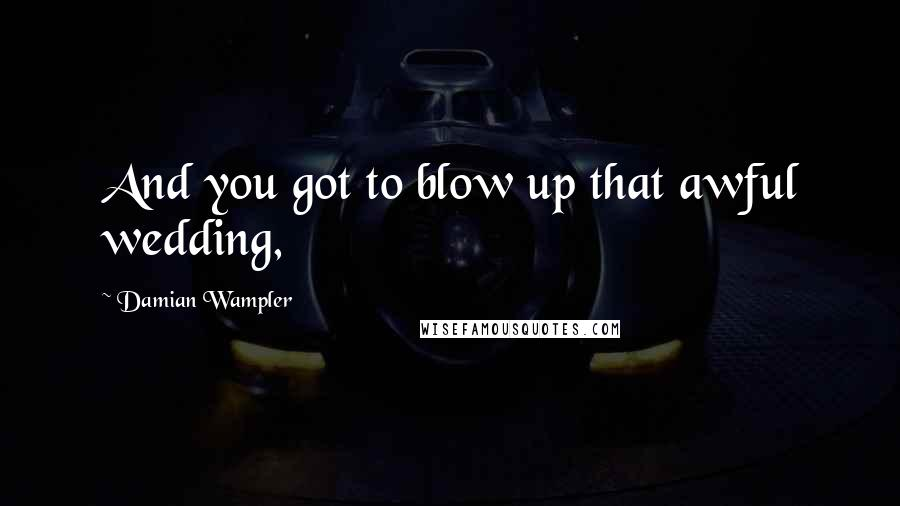 Damian Wampler quotes: And you got to blow up that awful wedding,