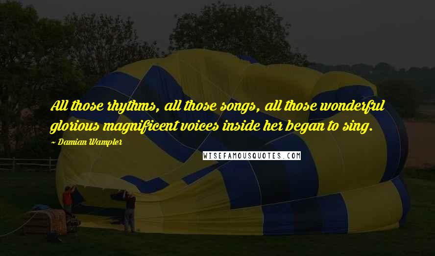 Damian Wampler quotes: All those rhythms, all those songs, all those wonderful glorious magnificent voices inside her began to sing.
