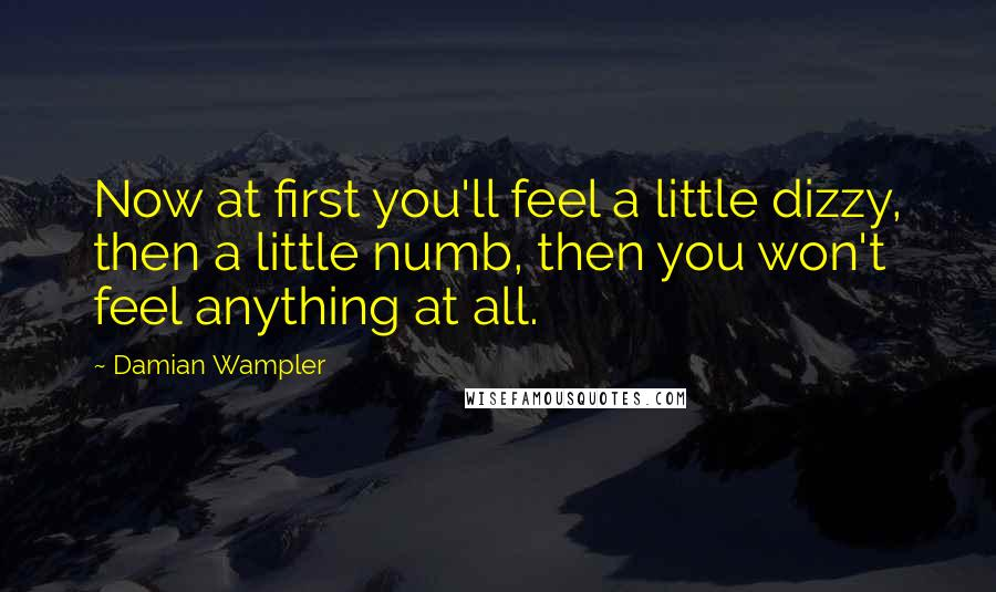 Damian Wampler quotes: Now at first you'll feel a little dizzy, then a little numb, then you won't feel anything at all.
