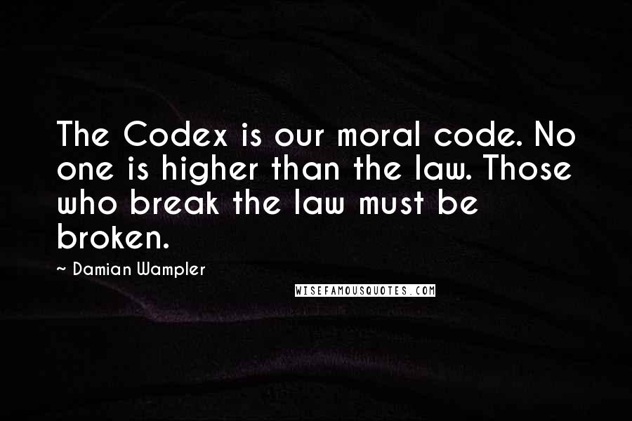 Damian Wampler quotes: The Codex is our moral code. No one is higher than the law. Those who break the law must be broken.