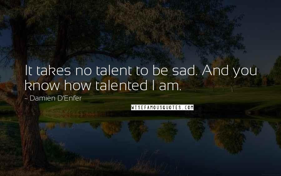 Damien D'Enfer quotes: It takes no talent to be sad. And you know how talented I am.