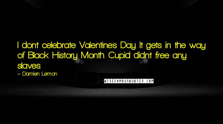 Damien Lemon quotes: I don't celebrate Valentine's Day. It gets in the way of Black History Month. Cupid didn't free any slaves.
