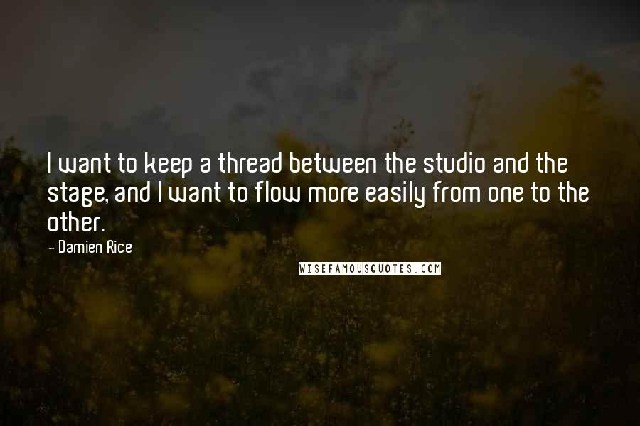 Damien Rice quotes: I want to keep a thread between the studio and the stage, and I want to flow more easily from one to the other.