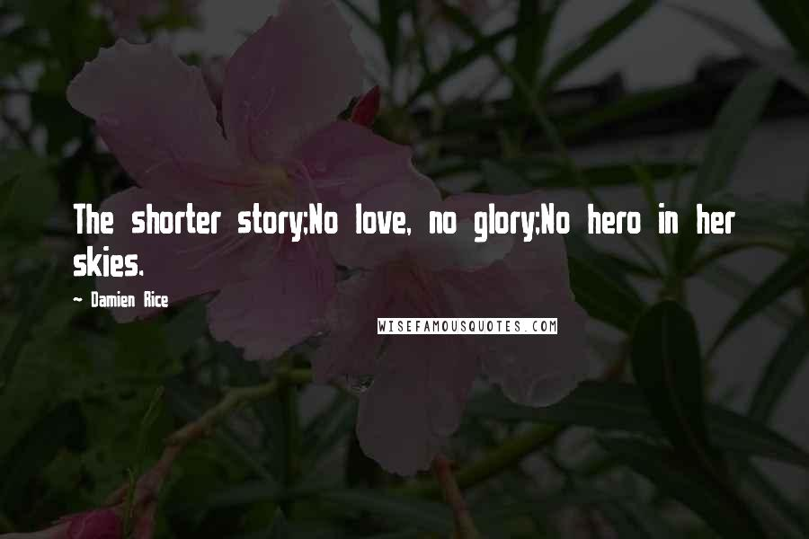 Damien Rice quotes: The shorter story;No love, no glory;No hero in her skies.