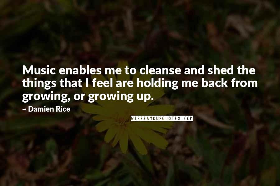Damien Rice quotes: Music enables me to cleanse and shed the things that I feel are holding me back from growing, or growing up.