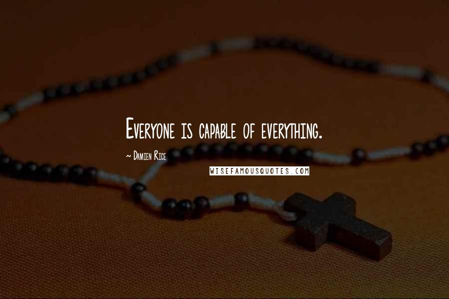 Damien Rice quotes: Everyone is capable of everything.