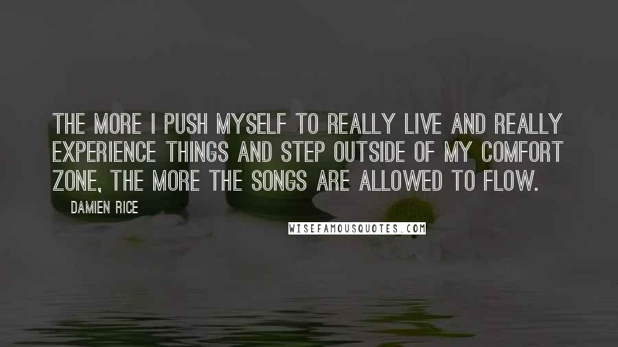 Damien Rice quotes: The more I push myself to really live and really experience things and step outside of my comfort zone, the more the songs are allowed to flow.