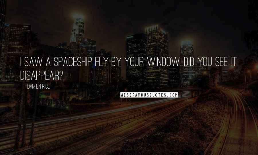 Damien Rice quotes: I saw a spaceship fly by your window. Did you see it disappear?