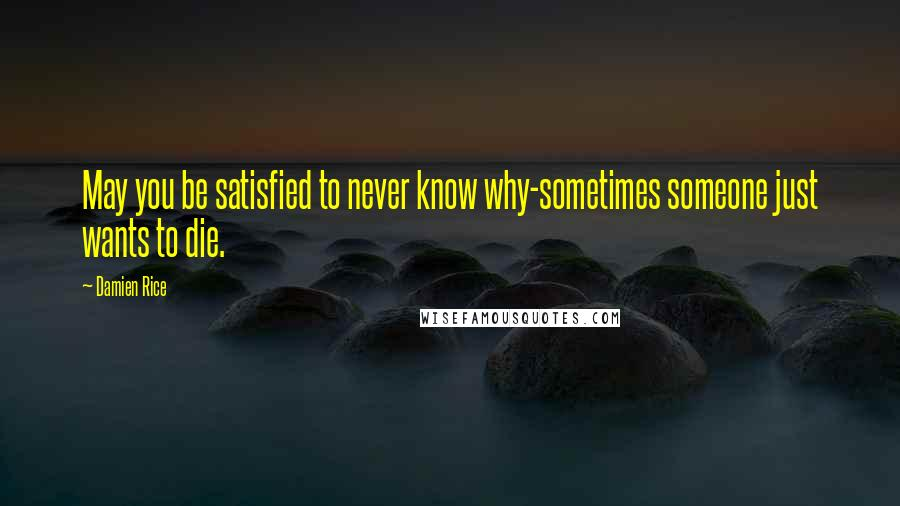 Damien Rice quotes: May you be satisfied to never know why-sometimes someone just wants to die.
