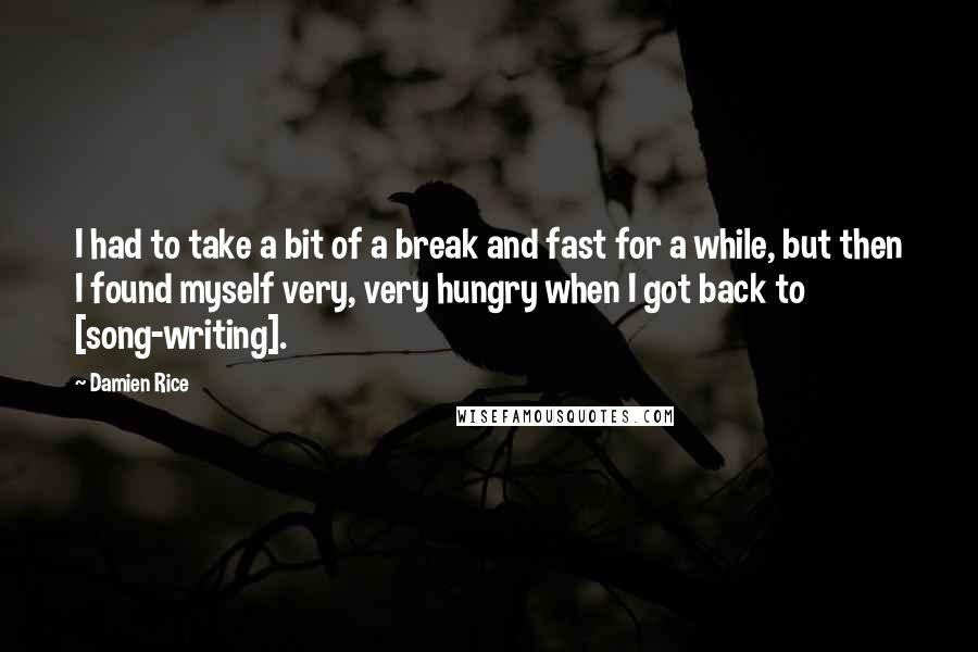 Damien Rice quotes: I had to take a bit of a break and fast for a while, but then I found myself very, very hungry when I got back to [song-writing].