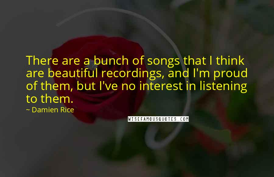 Damien Rice quotes: There are a bunch of songs that I think are beautiful recordings, and I'm proud of them, but I've no interest in listening to them.