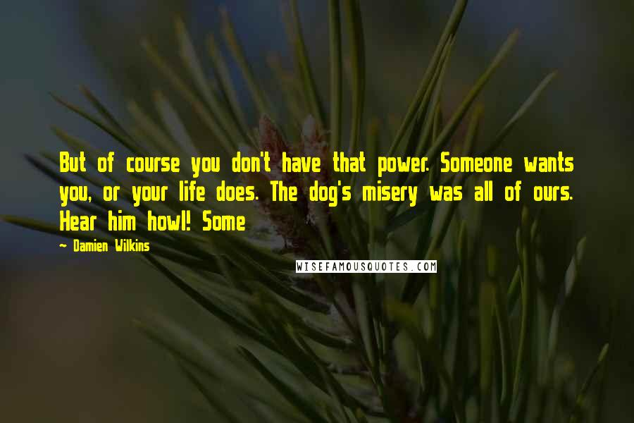 Damien Wilkins quotes: But of course you don't have that power. Someone wants you, or your life does. The dog's misery was all of ours. Hear him howl! Some
