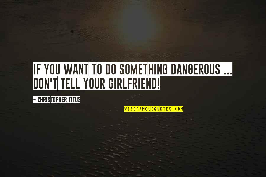 Damn Girl You Fine Quotes By Christopher Titus: If you want to do something dangerous ...