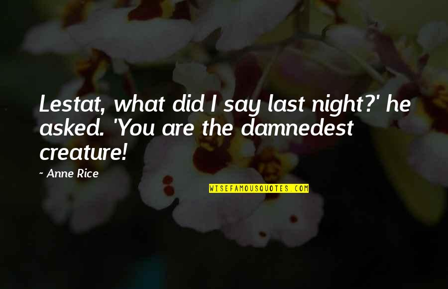 Damnedest Quotes By Anne Rice: Lestat, what did I say last night?' he