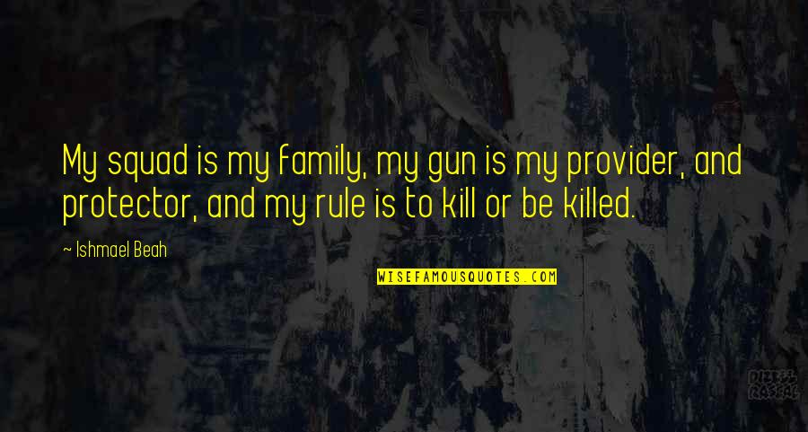 Damnedest Quotes By Ishmael Beah: My squad is my family, my gun is