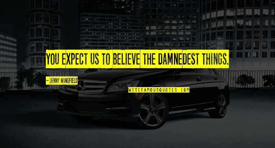 Damnedest Quotes By Jenny Wingfield: You expect us to believe the damnedest things.
