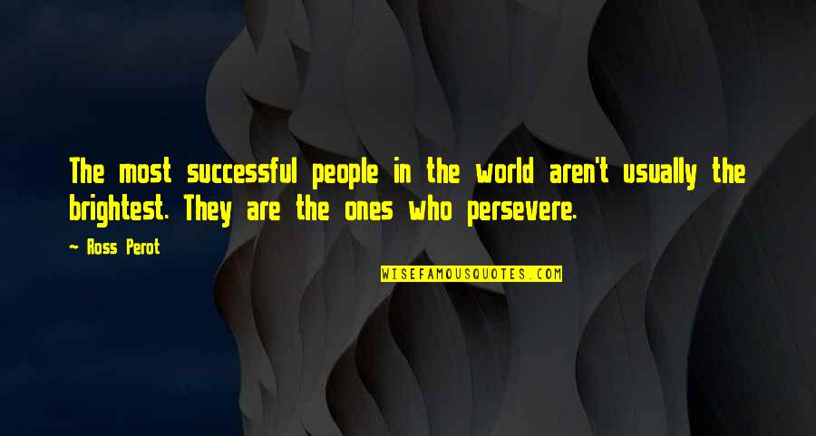 Damnedest Quotes By Ross Perot: The most successful people in the world aren't