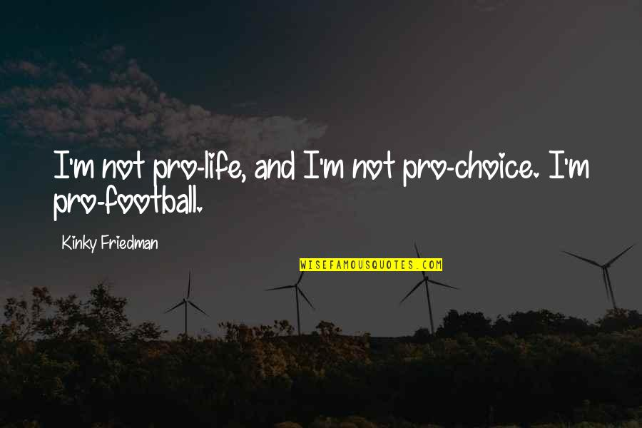 Damon And Alaric Quotes By Kinky Friedman: I'm not pro-life, and I'm not pro-choice. I'm