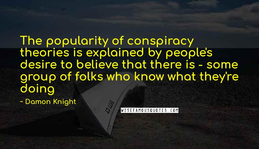 Damon Knight quotes: The popularity of conspiracy theories is explained by people's desire to believe that there is - some group of folks who know what they're doing