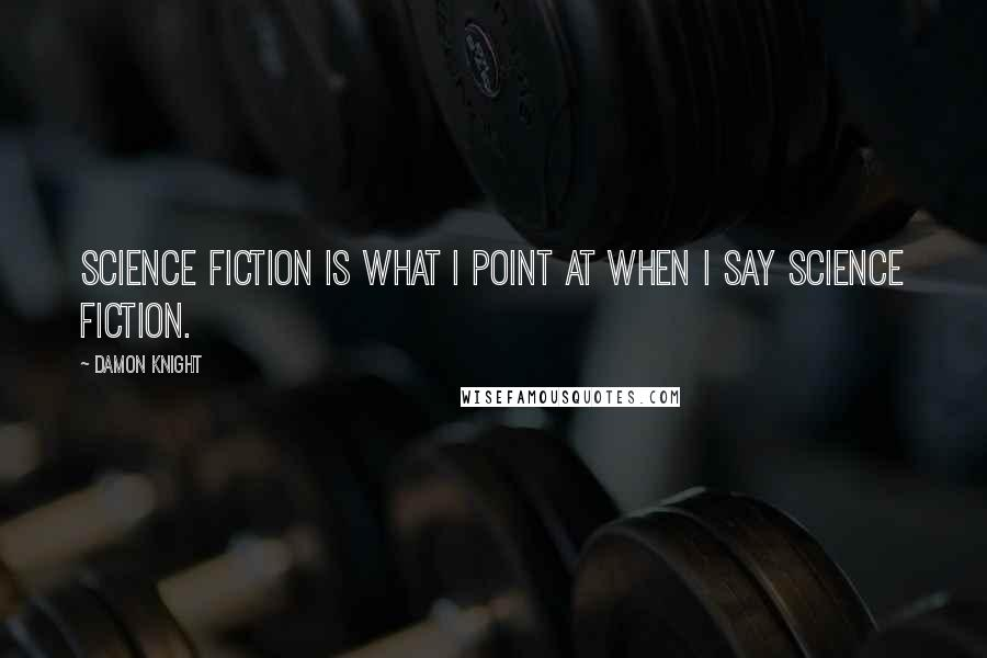 Damon Knight quotes: Science fiction is what I point at when I say science fiction.