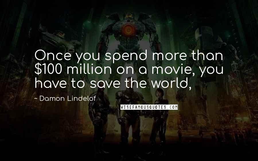 Damon Lindelof quotes: Once you spend more than $100 million on a movie, you have to save the world,