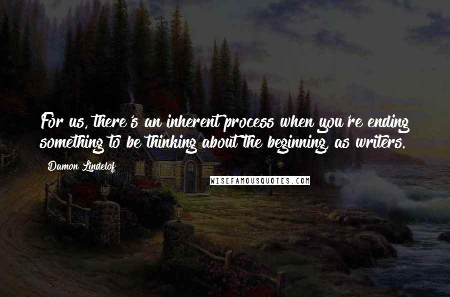 Damon Lindelof quotes: For us, there's an inherent process when you're ending something to be thinking about the beginning, as writers.